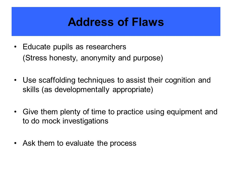 Address of Flaws Educate pupils as researchers (Stress honesty, anonymity and purpose) Use scaffolding techniques to assist their cognition and skills (as developmentally appropriate) Give them plenty of time to practice using equipment and to do mock investigations Ask them to evaluate the process