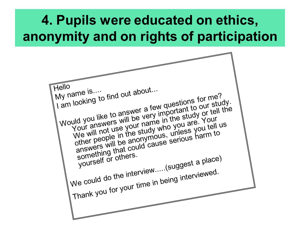 4. Pupils were educated on ethics, anonymity and on rights of participation Hello My name is.... I am looking to find out about... Would you like to a