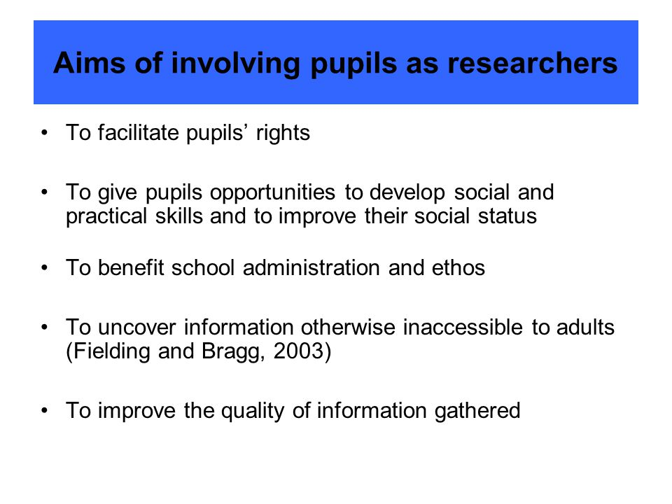 Aims of involving pupils as researchers To facilitate pupils' rights To give pupils opportunities to develop social and practical skills and to improv