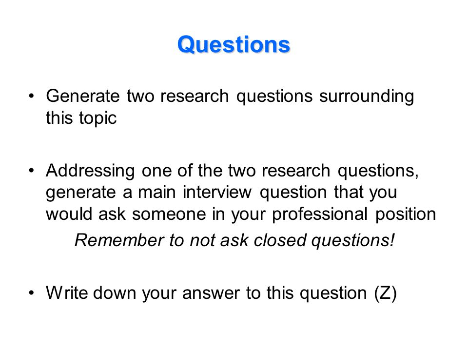 Questions Generate two research questions surrounding this topic Addressing one of the two research questions, generate a main interview question that you would ask someone in your professional position Remember to not ask closed questions.