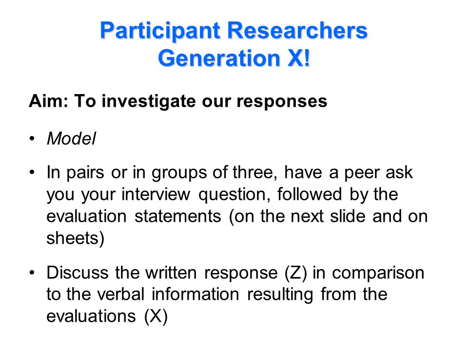 Participant Researchers Generation X! Aim: To investigate our responses Model In pairs or in groups of three, have a peer ask you your interview quest
