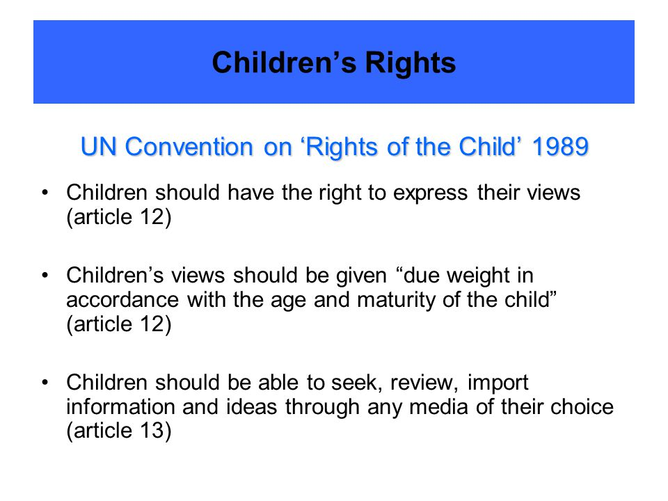 Children's Rights UN Convention on 'Rights of the Child' 1989 Children should have the right to express their views (article 12) Children's views should be given due weight in accordance with the age and maturity of the child (article 12) Children should be able to seek, review, import information and ideas through any media of their choice (article 13)