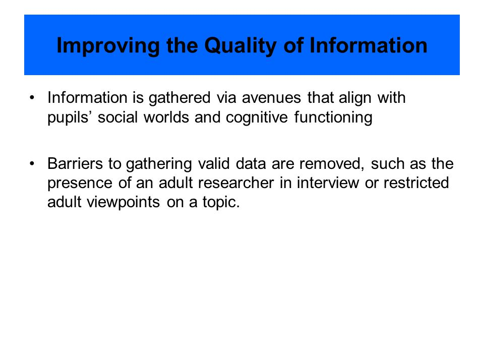 Improving the Quality of Information Information is gathered via avenues that align with pupils' social worlds and cognitive functioning Barriers to gathering valid data are removed, such as the presence of an adult researcher in interview or restricted adult viewpoints on a topic.