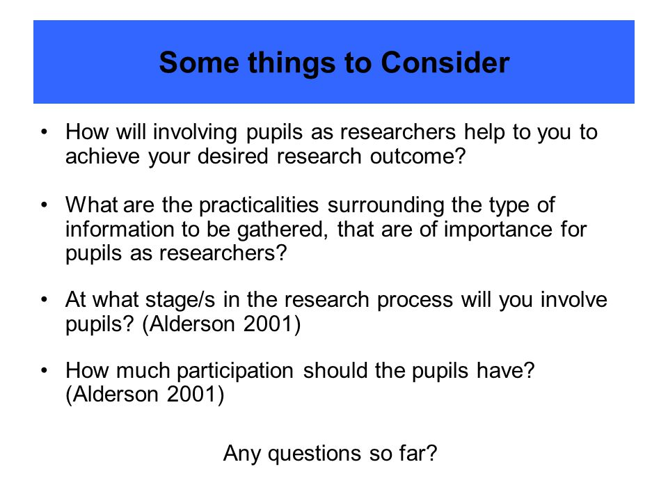 Some things to Consider How will involving pupils as researchers help to you to achieve your desired research outcome.