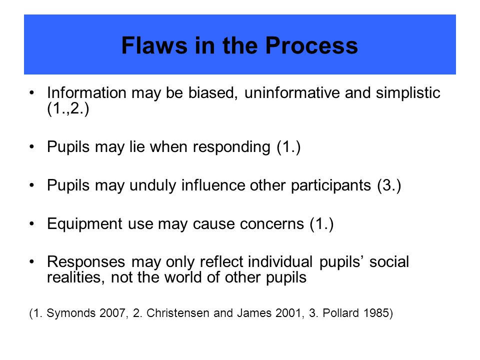Flaws in the Process Information may be biased, uninformative and simplistic (1.,2.) Pupils may lie when responding (1.) Pupils may unduly influence other participants (3.) Equipment use may cause concerns (1.) Responses may only reflect individual pupils' social realities, not the world of other pupils (1.