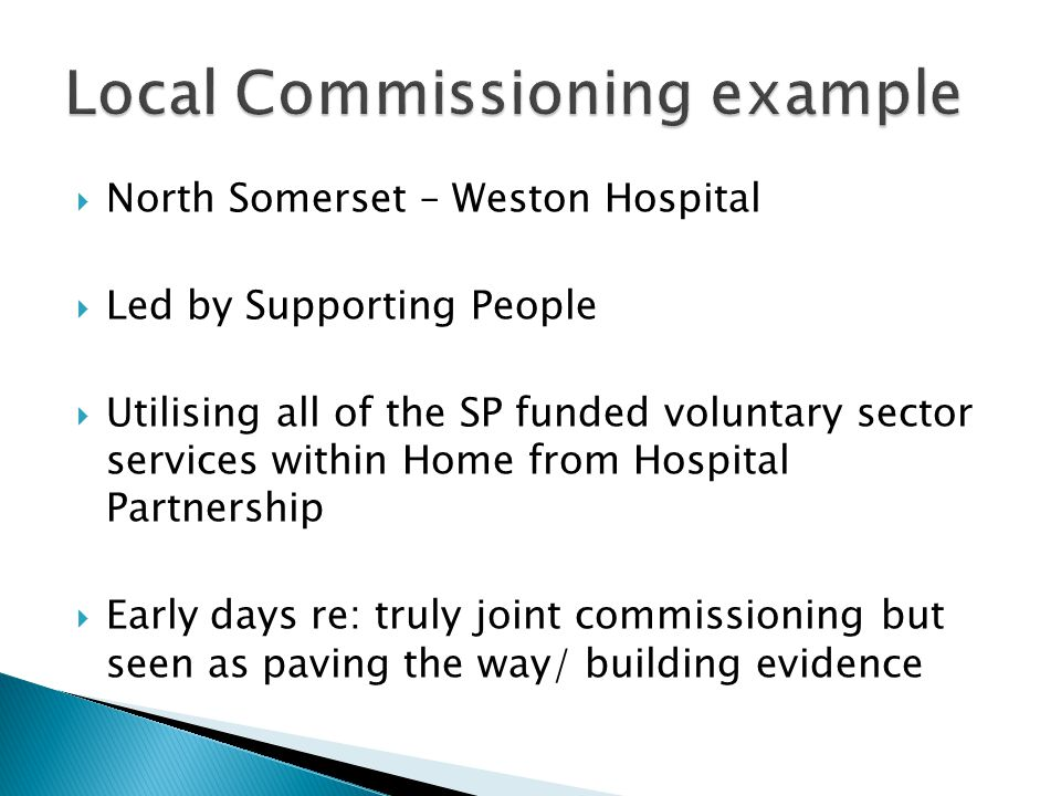  North Somerset – Weston Hospital  Led by Supporting People  Utilising all of the SP funded voluntary sector services within Home from Hospital Partnership  Early days re: truly joint commissioning but seen as paving the way/ building evidence