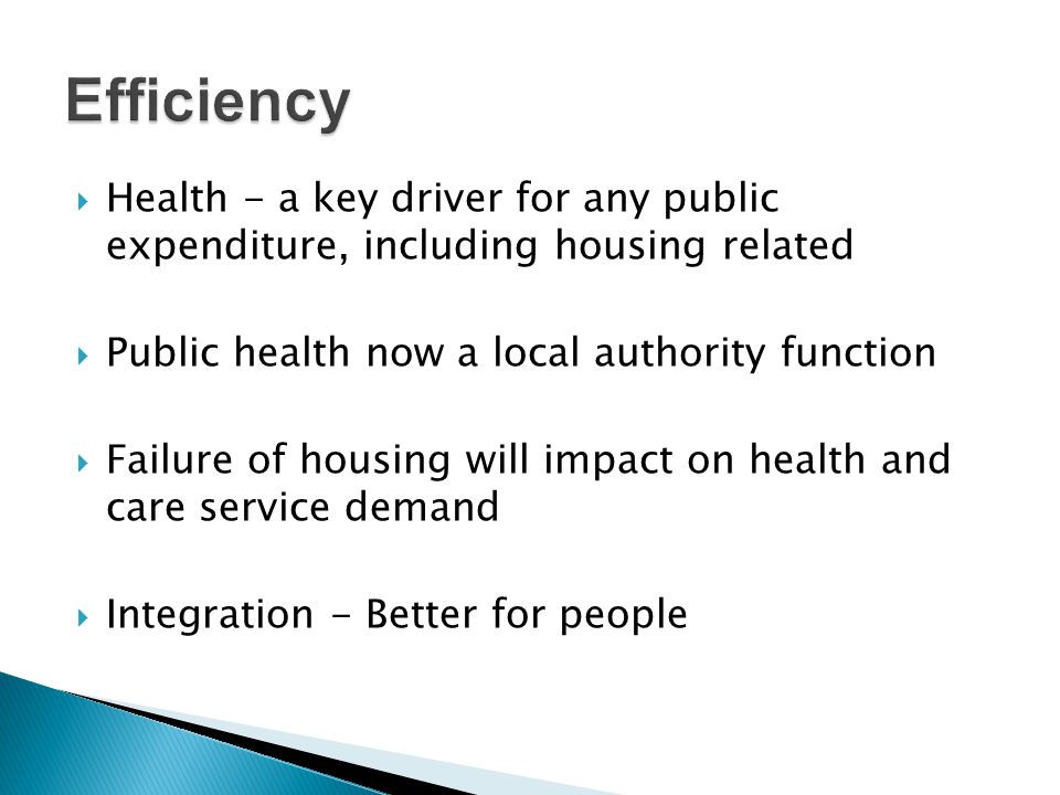 Health - a key driver for any public expenditure, including housing related  Public health now a local authority function  Failure of housing will impact on health and care service demand  Integration - Better for people
