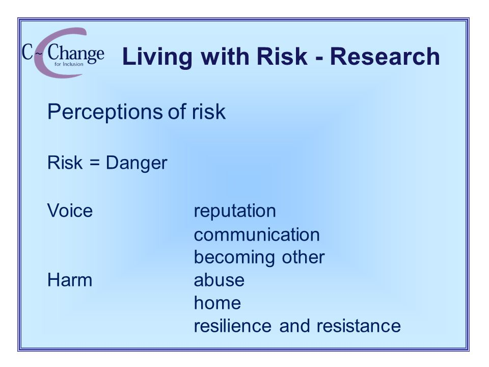 Living with Risk - Research Perceptions of risk Risk = Danger Voice reputation communication becoming other Harm abuse home resilience and resistance