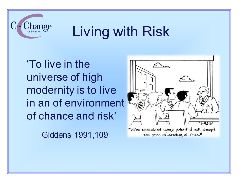 Living with Risk 'To live in the universe of high modernity is to live in an of environment of chance and risk' Giddens 1991,109