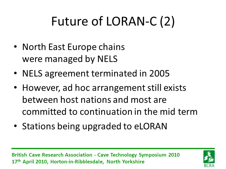 British Cave Research Association - Cave Technology Symposium 2010 17 th April 2010, Horton-in-Ribblesdale, North Yorkshire Future of LORAN-C (2) North East Europe chains were managed by NELS NELS agreement terminated in 2005 However, ad hoc arrangement still exists between host nations and most are committed to continuation in the mid term Stations being upgraded to eLORAN