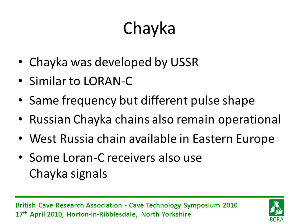 British Cave Research Association - Cave Technology Symposium 2010 17 th April 2010, Horton-in-Ribblesdale, North Yorkshire Chayka Chayka was developed by USSR Similar to LORAN-C Same frequency but different pulse shape Russian Chayka chains also remain operational West Russia chain available in Eastern Europe Some Loran-C receivers also use Chayka signals