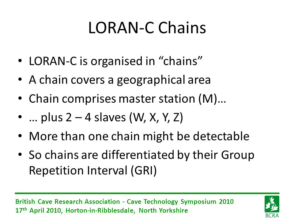 British Cave Research Association - Cave Technology Symposium 2010 17 th April 2010, Horton-in-Ribblesdale, North Yorkshire LORAN-C Chains LORAN-C is organised in chains A chain covers a geographical area Chain comprises master station (M)… … plus 2 – 4 slaves (W, X, Y, Z) More than one chain might be detectable So chains are differentiated by their Group Repetition Interval (GRI)