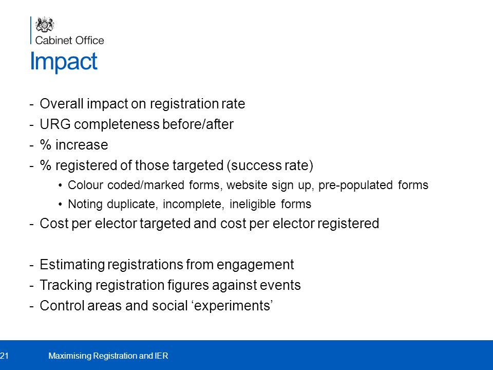 Impact -Overall impact on registration rate -URG completeness before/after -% increase -% registered of those targeted (success rate) Colour coded/marked forms, website sign up, pre-populated forms Noting duplicate, incomplete, ineligible forms -Cost per elector targeted and cost per elector registered -Estimating registrations from engagement -Tracking registration figures against events -Control areas and social 'experiments' 21Maximising Registration and IER