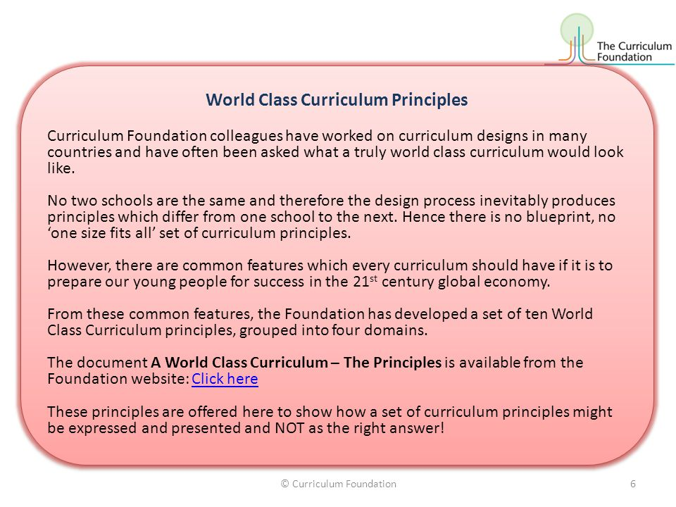 World Class Curriculum Principles Curriculum Foundation colleagues have worked on curriculum designs in many countries and have often been asked what
