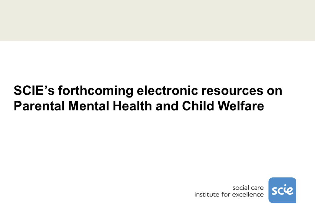 SCIE's forthcoming electronic resources on Parental Mental Health and Child Welfare