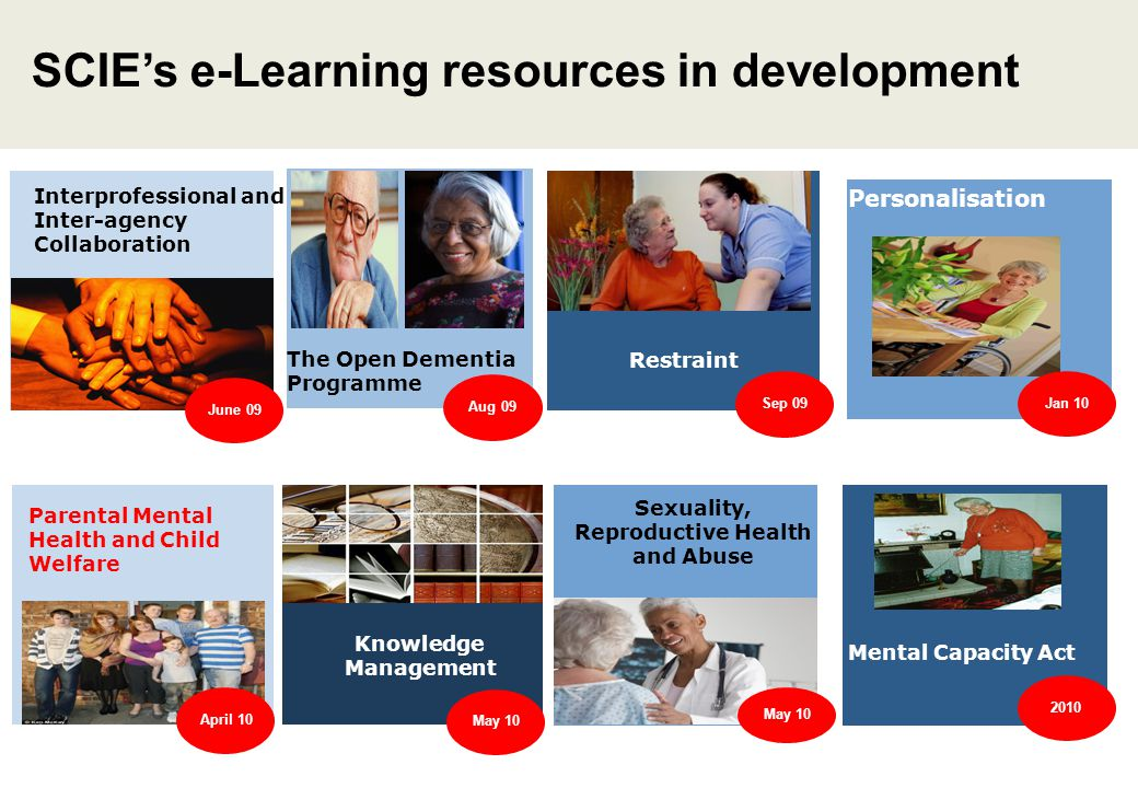 SCIE's e-Learning resources in development Restraint Parental Mental Health and Child Welfare Interprofessional and Inter-agency Collaboration The Open Dementia Programme Aug 09 Personalisation Knowledge Management June 09 Jan 10 April 10 Mental Capacity Act Sep 09 May 10 Sexuality, Reproductive Health and Abuse May 10 2010