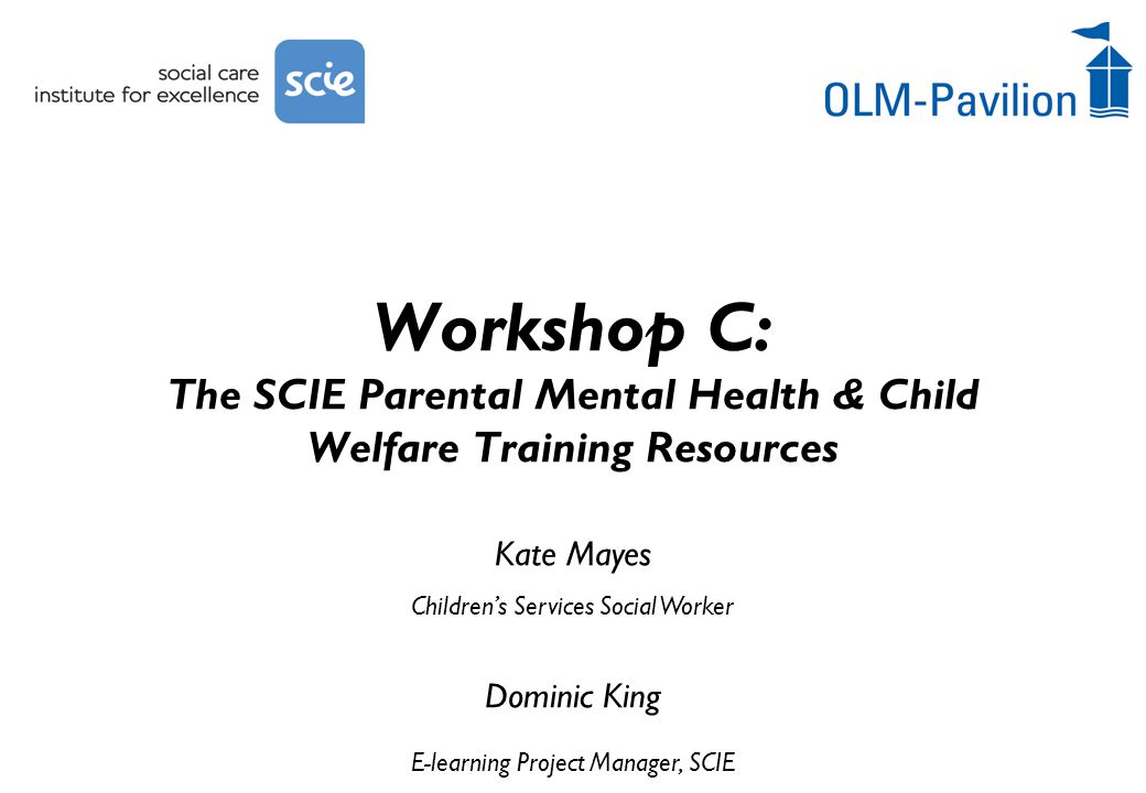 Kate Mayes Children's Services Social Worker Dominic King E-learning Project Manager, SCIE Workshop C: The SCIE Parental Mental Health & Child Welfare Training Resources