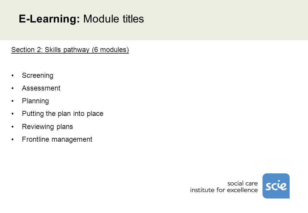 Section 2: Skills pathway (6 modules) Screening Assessment Planning Putting the plan into place Reviewing plans Frontline management E-Learning: Module titles