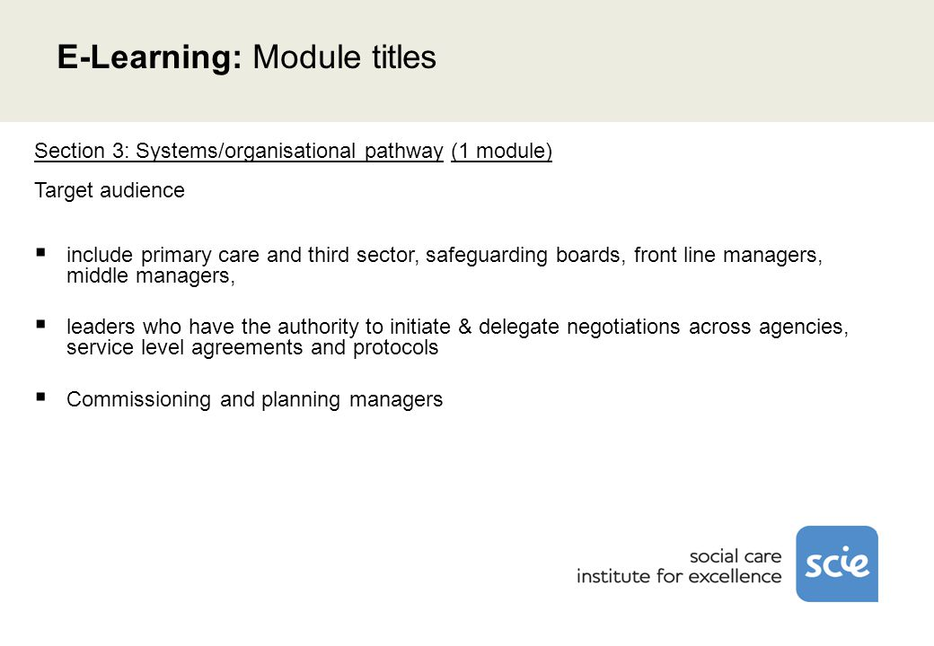 Section 3: Systems/organisational pathway (1 module) Target audience  include primary care and third sector, safeguarding boards, front line managers, middle managers,  leaders who have the authority to initiate & delegate negotiations across agencies, service level agreements and protocols  Commissioning and planning managers E-Learning: Module titles