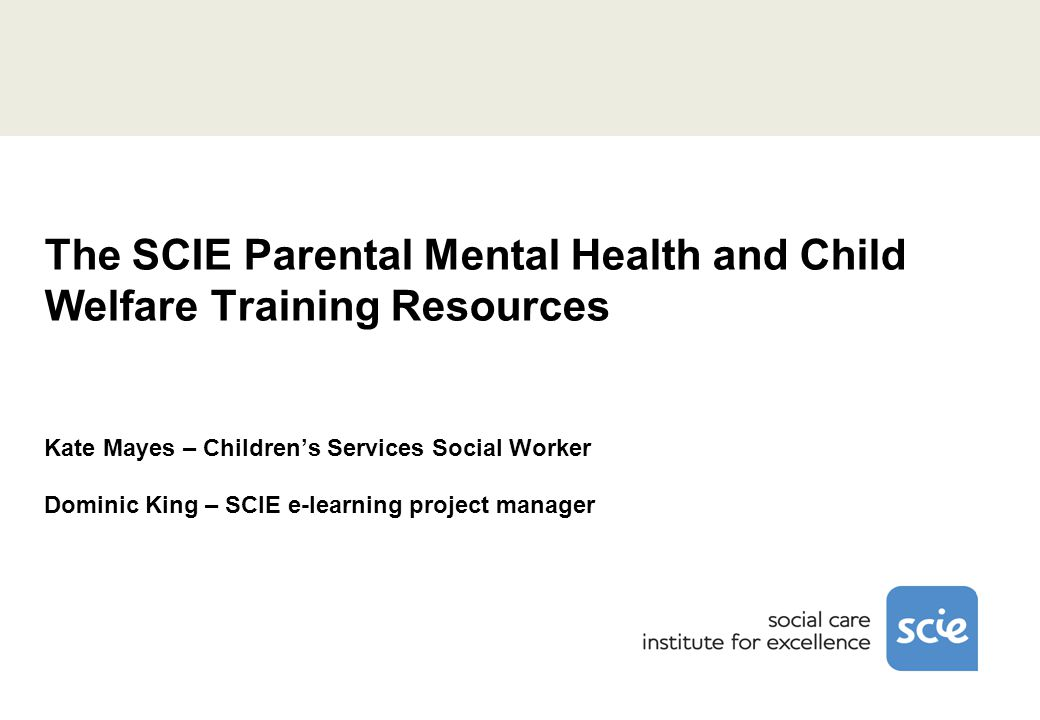 The SCIE Parental Mental Health and Child Welfare Training Resources Kate Mayes – Children's Services Social Worker Dominic King – SCIE e-learning project manager