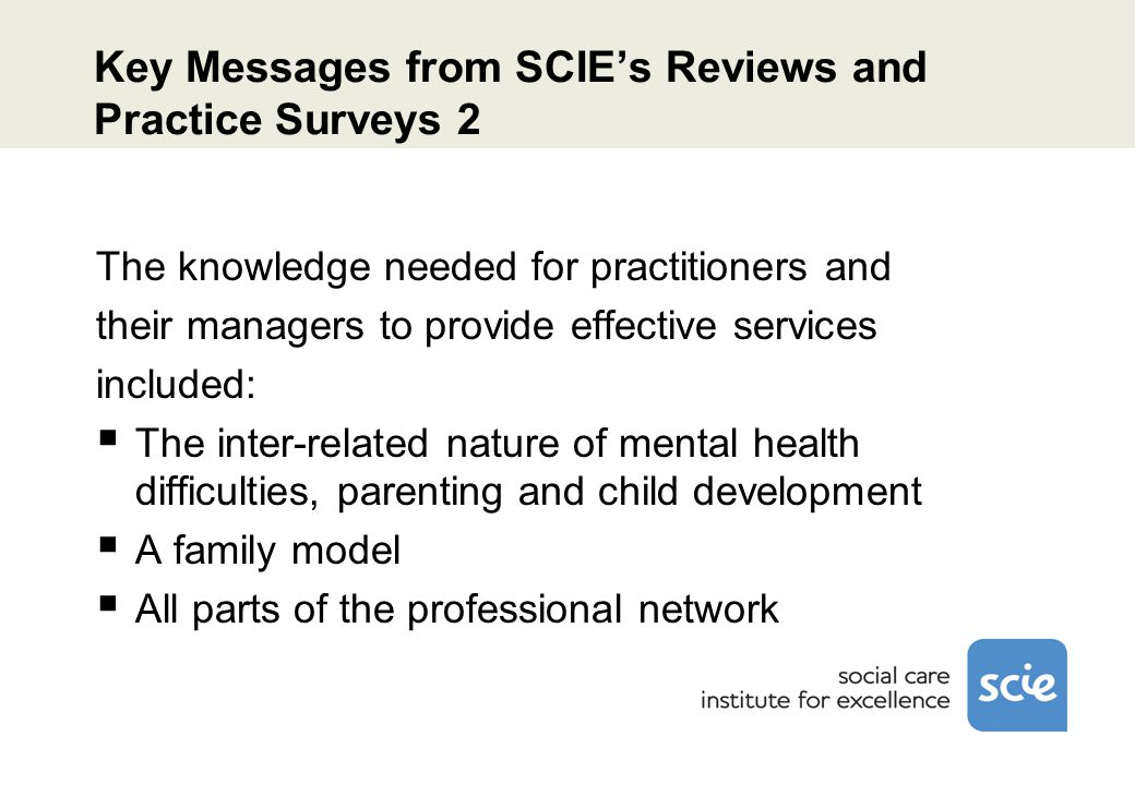 Key Messages from SCIE's Reviews and Practice Surveys 2 The knowledge needed for practitioners and their managers to provide effective services included:  The inter-related nature of mental health difficulties, parenting and child development  A family model  All parts of the professional network