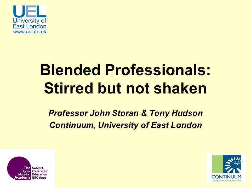 Blended Professionals: Stirred but not shaken Professor John Storan & Tony Hudson Continuum, University of East London