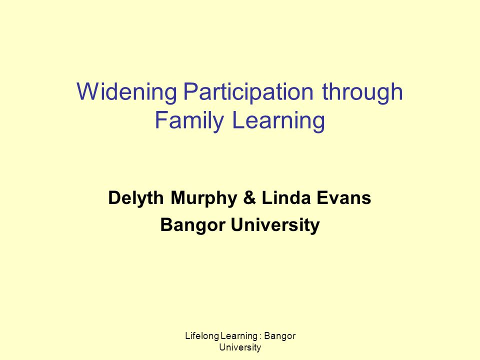 Lifelong Learning : Bangor University Widening Participation through Family Learning Delyth Murphy & Linda Evans Bangor University
