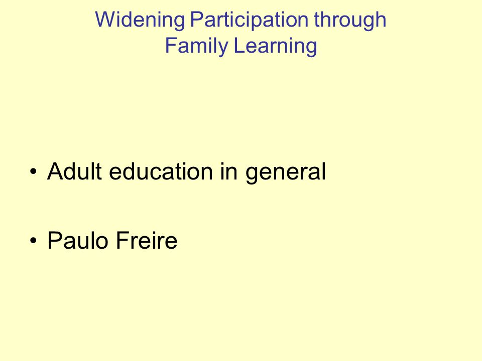 Widening Participation through Family Learning Adult education in general Paulo Freire