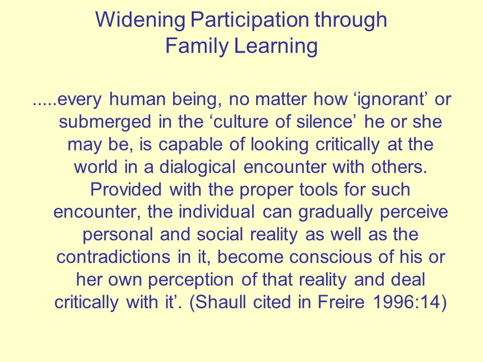 Widening Participation through Family Learning.....every human being, no matter how 'ignorant' or submerged in the 'culture of silence' he or she may be, is capable of looking critically at the world in a dialogical encounter with others.