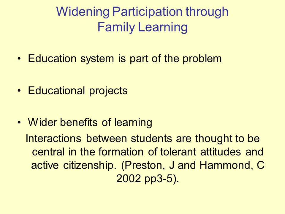 Widening Participation through Family Learning Education system is part of the problem Educational projects Wider benefits of learning Interactions between students are thought to be central in the formation of tolerant attitudes and active citizenship.