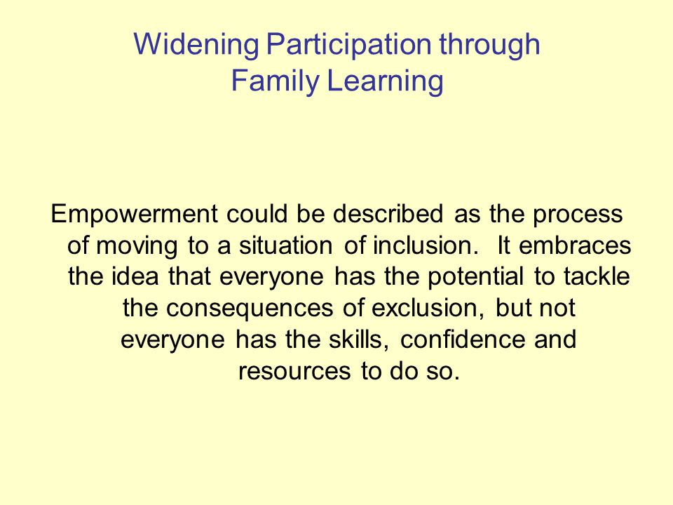 * Widening Participation through Family Learning Empowerment could be described as the process of moving to a situation of inclusion.
