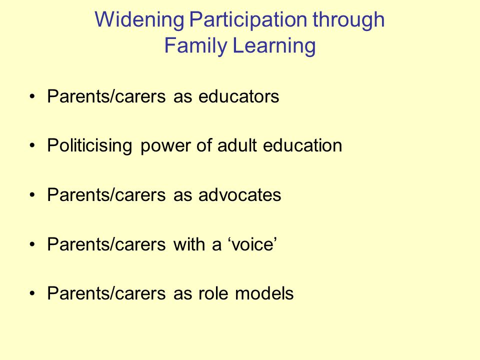 Widening Participation through Family Learning Parents/carers as educators Politicising power of adult education Parents/carers as advocates Parents/carers with a 'voice' Parents/carers as role models