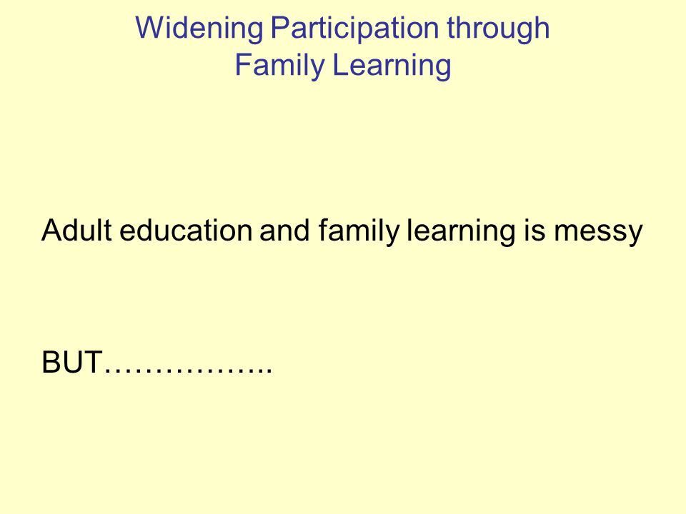 Widening Participation through Family Learning Adult education and family learning is messy BUT……………..