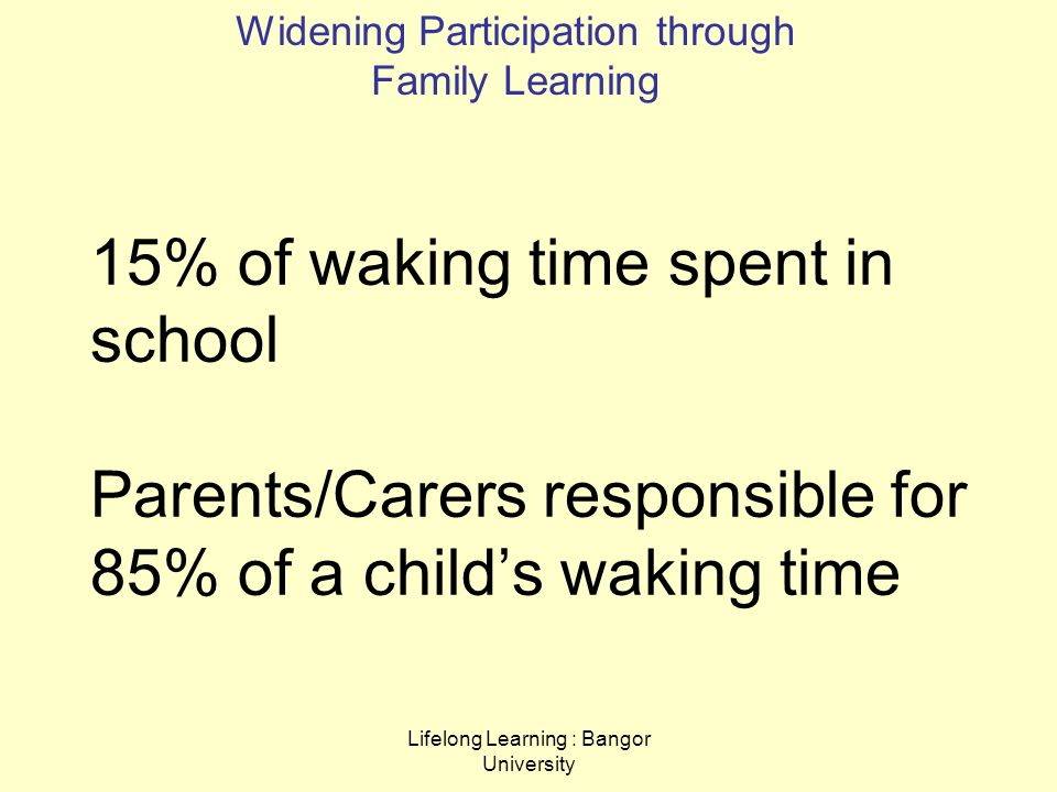 Lifelong Learning : Bangor University 15% of waking time spent in school Parents/Carers responsible for 85% of a child's waking time Widening Participation through Family Learning
