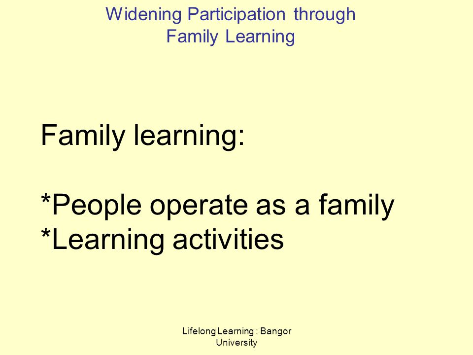 Lifelong Learning : Bangor University Family learning: *People operate as a family *Learning activities Widening Participation through Family Learning