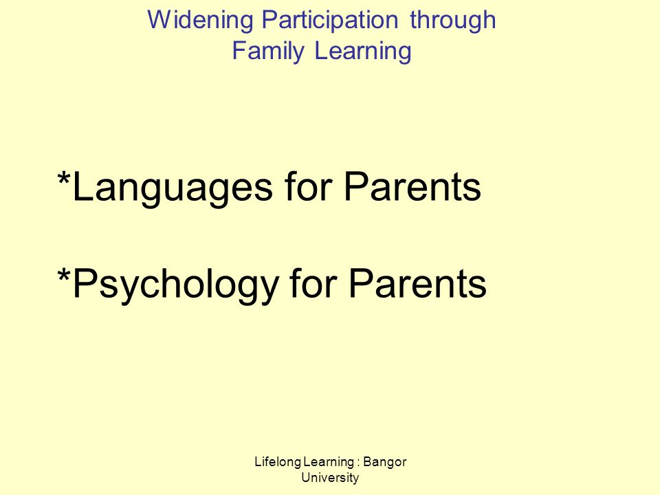 Lifelong Learning : Bangor University *Languages for Parents *Psychology for Parents Widening Participation through Family Learning