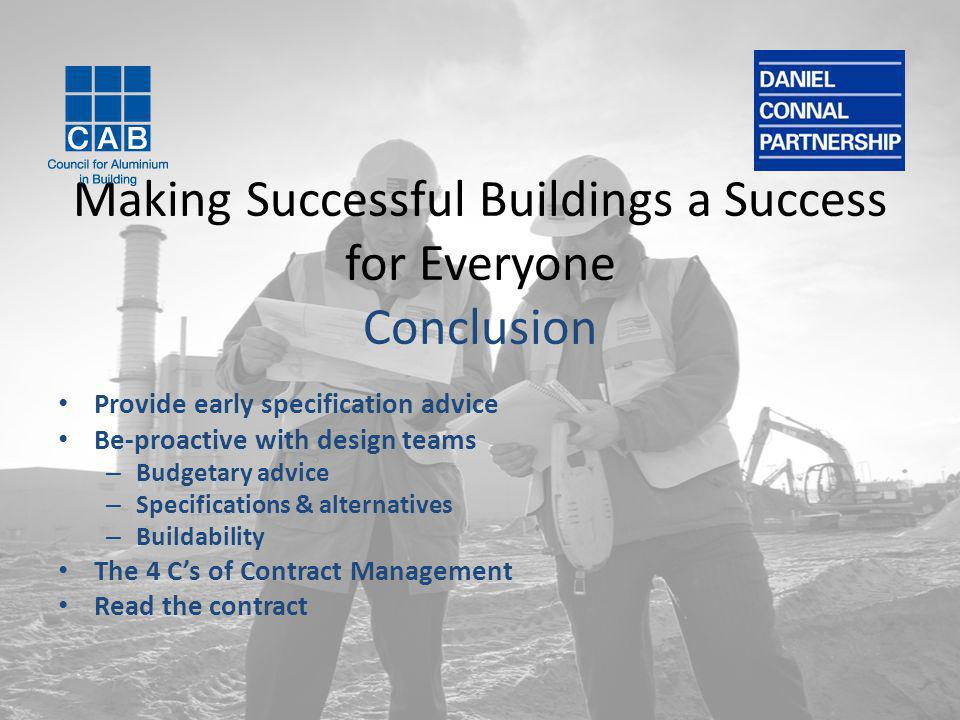 Making Successful Buildings a Success for Everyone Conclusion Provide early specification advice Be-proactive with design teams – Budgetary advice – Specifications & alternatives – Buildability The 4 C's of Contract Management Read the contract