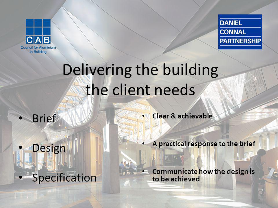 Delivering the building the client needs Clear & achievable A practical response to the brief Communicate how the design is to be achieved Brief Design Specification