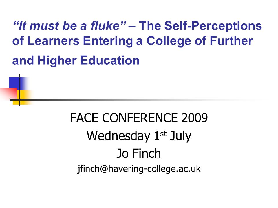 It must be a fluke – The Self-Perceptions of Learners Entering a College of Further and Higher Education FACE CONFERENCE 2009 Wednesday 1 st July Jo Finch jfinch@havering-college.ac.uk