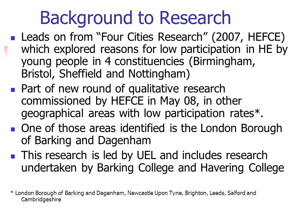 Background to Research Leads on from Four Cities Research (2007, HEFCE) which explored reasons for low participation in HE by young people in 4 constituencies (Birmingham, Bristol, Sheffield and Nottingham) Part of new round of qualitative research commissioned by HEFCE in May 08, in other geographical areas with low participation rates*.