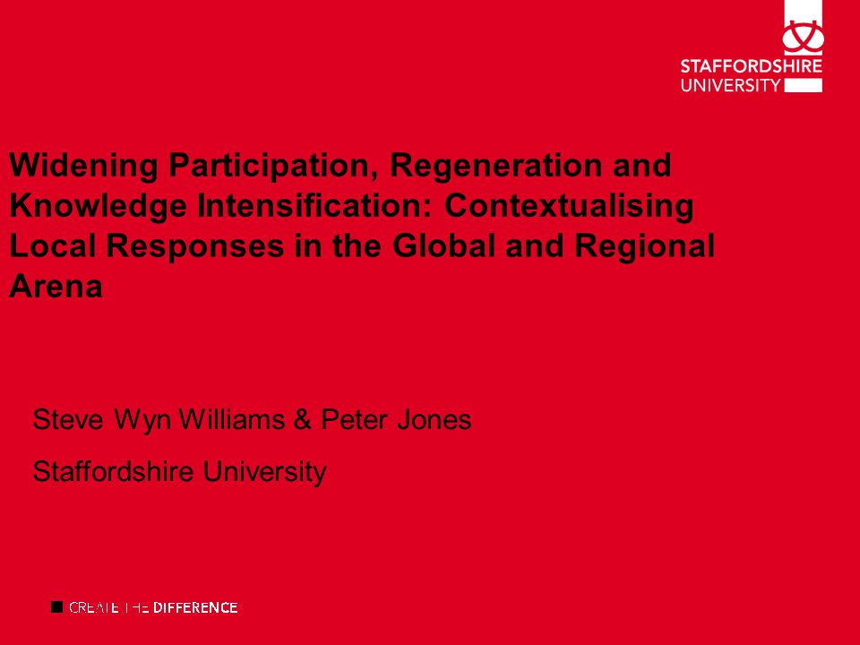 Widening Participation, Regeneration and Knowledge Intensification: Contextualising Local Responses in the Global and Regional Arena Steve Wyn Williams & Peter Jones Staffordshire University