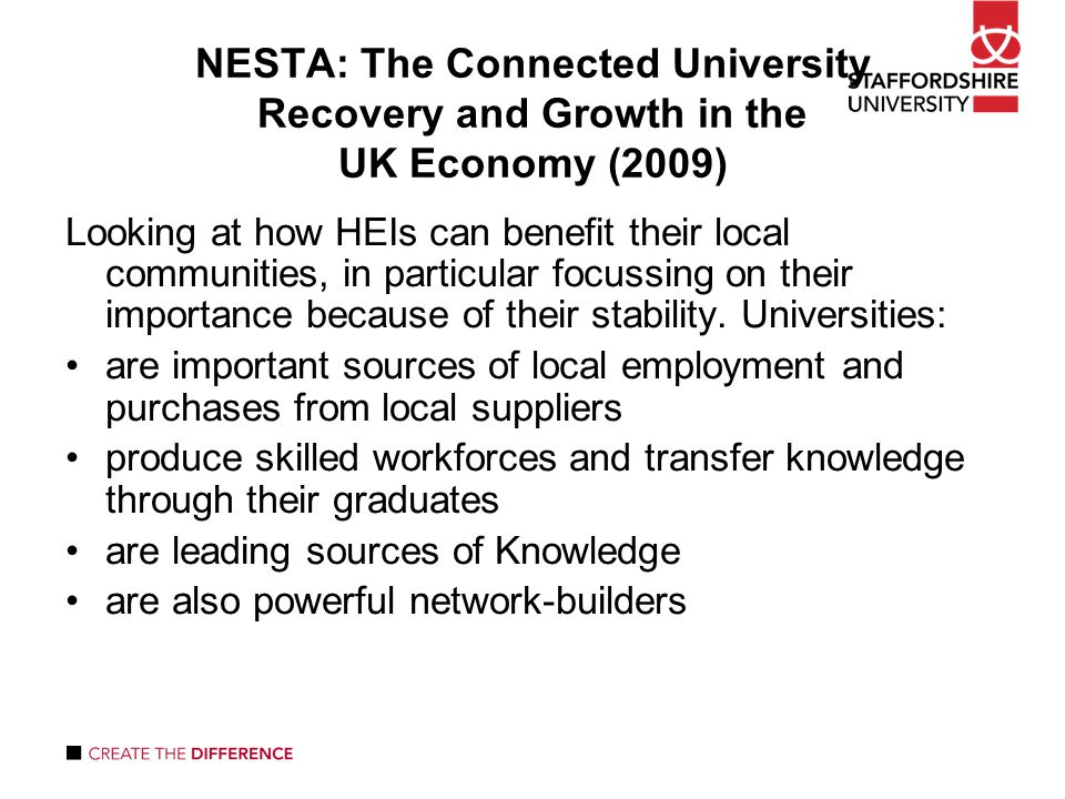 NESTA: The Connected University Recovery and Growth in the UK Economy (2009) Looking at how HEIs can benefit their local communities, in particular focussing on their importance because of their stability.