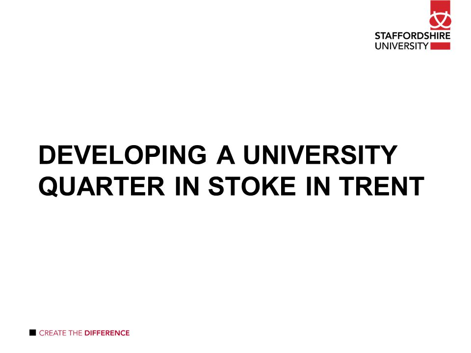 DEVELOPING A UNIVERSITY QUARTER IN STOKE IN TRENT