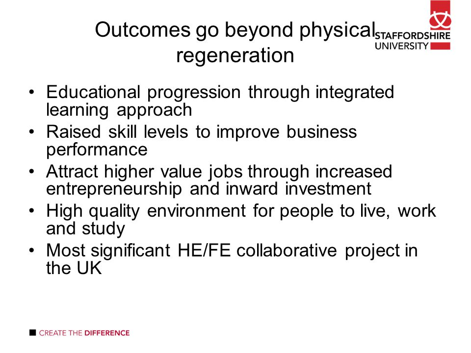 Outcomes go beyond physical regeneration Educational progression through integrated learning approach Raised skill levels to improve business performance Attract higher value jobs through increased entrepreneurship and inward investment High quality environment for people to live, work and study Most significant HE/FE collaborative project in the UK
