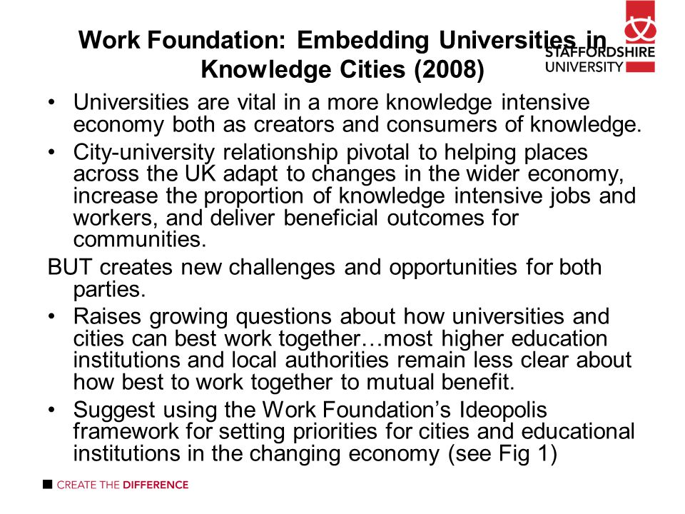 Work Foundation: Embedding Universities in Knowledge Cities (2008) Universities are vital in a more knowledge intensive economy both as creators and consumers of knowledge.