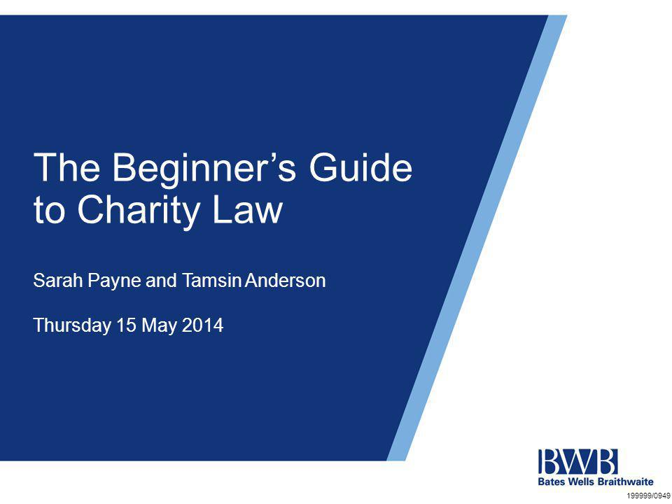 The Beginner's Guide to Charity Law Sarah Payne and Tamsin Anderson Thursday 15 May 2014 199999/0949