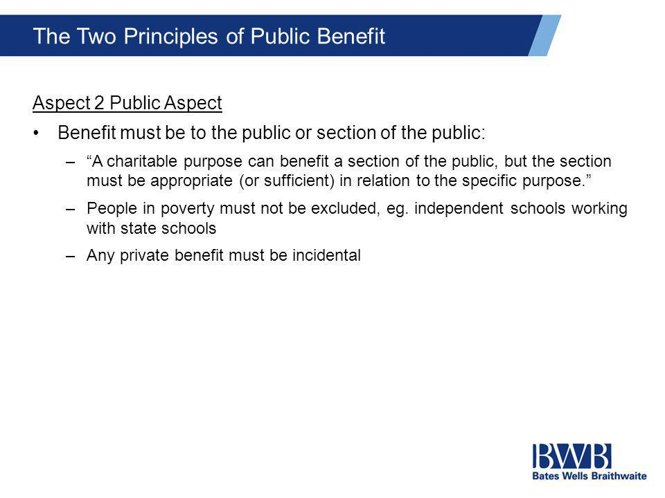 "The Two Principles of Public Benefit Aspect 2 Public Aspect Benefit must be to the public or section of the public: –""A charitable purpose can benefit"