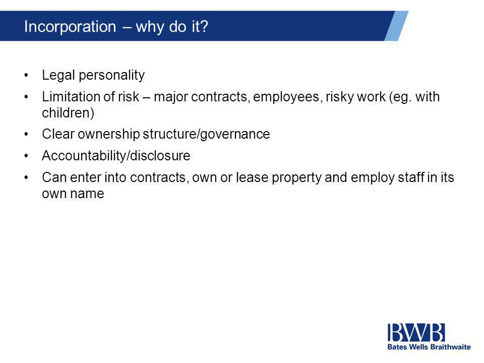 Incorporation – why do it? Legal personality Limitation of risk – major contracts, employees, risky work (eg. with children) Clear ownership structure