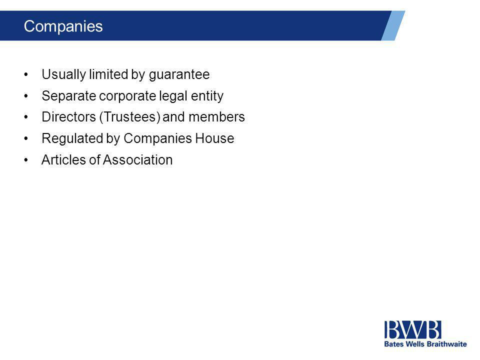 Companies Usually limited by guarantee Separate corporate legal entity Directors (Trustees) and members Regulated by Companies House Articles of Assoc