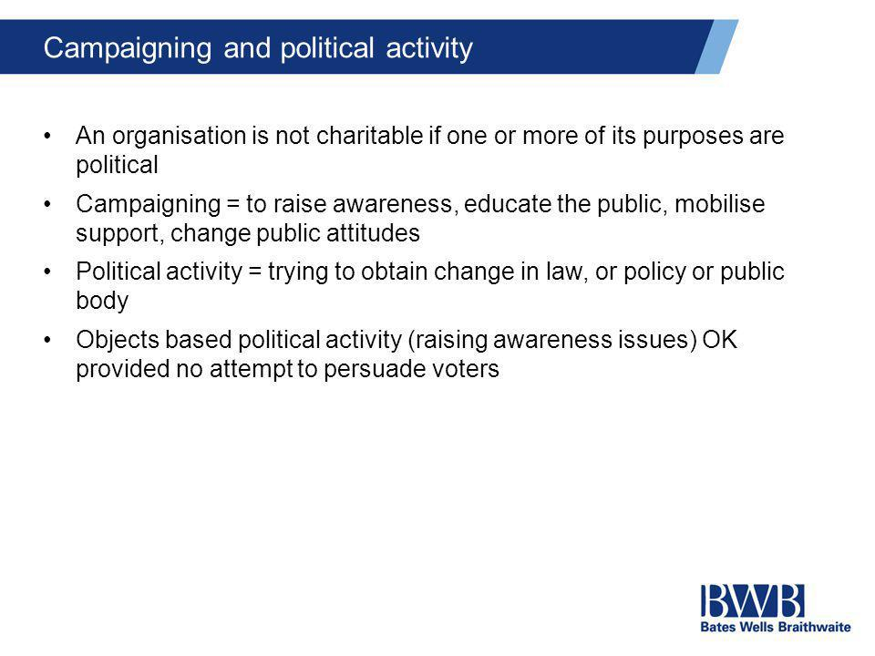 Campaigning and political activity An organisation is not charitable if one or more of its purposes are political Campaigning = to raise awareness, ed